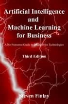 Artificial Intelligence and Machine Learning for Business: A No-Nonsense Guide to Data Driven Technologies 電子書籍 by Steven Finlay