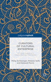 Curators of Cultural Enterprise - A Critical Analysis of a Creative Business Intermediary ebook by Philip Schlesinger,Melanie Selfe,Ealasaid Munro
