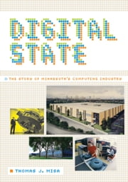 Digital State - The Story of Minnesota's Computing Industry ebook by Thomas J. Misa