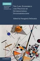 The Law, Economics and Politics of International Standardisation ebook by Panagiotis Delimatsis