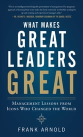 What Makes Great Leaders Great: Management Lessons from Icons Who Changed the World ebook by Frank Arnold