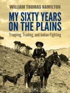 My Sixty Years on the Plains: Trapping, Trading, and Indian Fighting (Illustrated) ebook by W. T. Hamilton