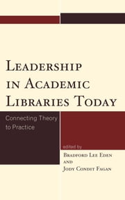 Leadership in Academic Libraries Today - Connecting Theory to Practice ebook by Bradford Lee Eden,Jody Condit Fagan