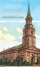 Historical Dictionary of Unitarian Universalism ebook by Mark W. Harris