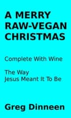 A Merry Raw-Vegan Christmas Complete With Wine The Way Jesus Meant It To Be ebook by Greg Dinneen