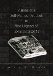 Visions of a Self-Named Prophet or The Legend of Exterminator 13 ebook by Alvin J. Moore