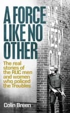 A Force Like No Other: The real stories of the RUC men and women who policed the Troubles ebook by Colin Breen