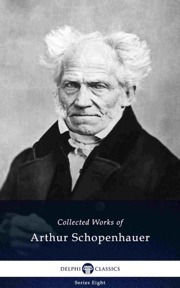 Delphi Collected Works of Arthur Schopenhauer (Illustrated) eBook by Arthur Schopenhauer
