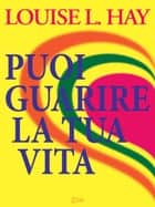 Puoi Guarire la Tua Vita ebook by Louise L. Hay