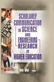 Scholarly Communication in Science and Engineering Research in Higher Education ebook by Wei Wei