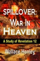 Spillover War in Heaven - A Study of Revelation 12 eBook by Wallace Henley
