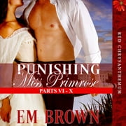 Punishing Miss Primrose, Parts VI - X - A Wickedly Hot Historical Romance audiobook by Em Brown