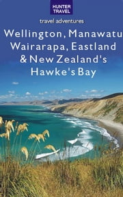 Wellington, Manawatu, Wairarapa, Eastland & New Zealand's Hawke's Bay ebook by Bette Flagler