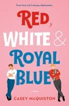 Red, White & Royal Blue - A Novel ebook by Casey McQuiston