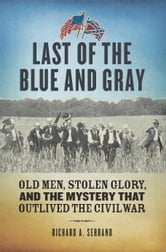 Last of the Blue and Gray - Old Men, Stolen Glory, and the Mystery That Outlived the Civil War ebook by Richard A. Serrano