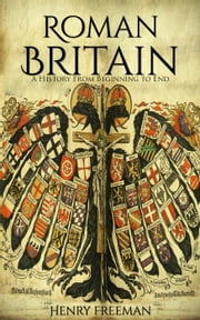 Roman Britain: A History From Beginning to End ebook by Henry Freeman