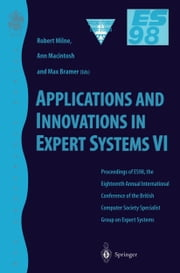 Applications and Innovations in Expert Systems VI - Proceedings of ES98, the Eighteenth Annual International Conference of the British Computer Society Specialist Group on Expert Systems, Cambridge, December 1998 ebook by Robert W. Milne,Ann Macintosh