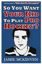 So You Want Your Kid to Play Pro Hockey? ebook by