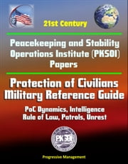21st Century Peacekeeping and Stability Operations Institute (PKSOI) Papers - Protection of Civilians - Military Reference Guide - PoC Dynamics, Intelligence, Rule of Law, Patrols, Unrest ebook by Progressive Management