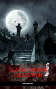Classic Horror Collection: Dracula, Frankenstein, The Legend of Sleepy Hollow, Jekyll and Hyde, & The Island of Dr. Moreau (Manor Books) ebook by Mary Shelley, Robert Louis Stevenson, Bram Stoker,...