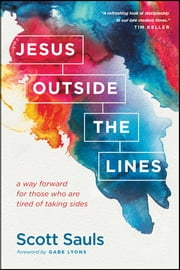 Jesus Outside the Lines - A Way Forward for Those Who Are Tired of Taking Sides ebook by Scott Sauls,Gabe Lyons