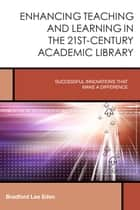 Enhancing Teaching and Learning in the 21st-Century Academic Library ebook by Bradford Lee Eden