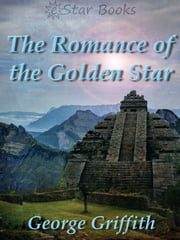 The Romance of the Golden Star ebook by George Griffith
