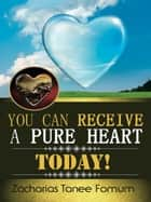 You Can Receive A Pure Heart Today! ebook by Zacharias Tanee Fomum
