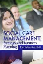 Social Care Management, Strategy and Business Planning ebook by Trish Hafford-Letchfield
