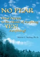 No Fear - How Never to Be Afraid of Anything Yes! Anything! ebook by Marvin C. Sterling Ph. D.