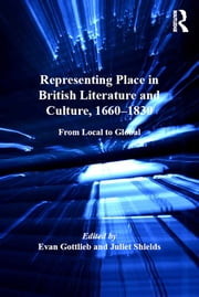 Representing Place in British Literature and Culture, 1660-1830 - From Local to Global ebook by Evan Gottlieb,Juliet Shields