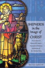 Shepherds in the Image of Christ - The Centennial History of St. John's ≈ Assumption Seminary Archdiocese of San Antonio, Texas ebook by Mary Diane Langford, CDP
