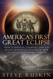 America's First Great Eclipse - How Scientists, Tourists, and the Rocky Mountain Eclipse of 1878 Changed Astronomy Forever ebook by Steve Ruskin