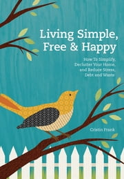 Living Simple, Free & Happy - How to Simplify, Declutter Your Home, and Reduce Stress, Debt & Waste ebook by Cristin Frank