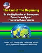 The End of the Beginning: On the Application of Aerospace Power in an Age of Fractured Sovereignty, Trends 2020, Demography, Technology, Military, Social, Operations with Blurred Boundaries ebook by Progressive Management