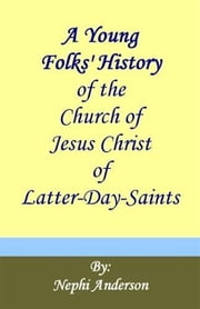 A Young Folks' History Of The Church Of Jesus Christ Of Latter-Day Saints ebook by Nephi  Anderson
