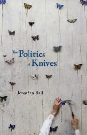 The Politics of Knives ebook by Jonathan Ball