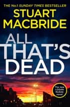 All That's Dead: The new Logan McRae crime thriller from the No.1 bestselling author (Logan McRae, Book 12) 電子書 by Stuart MacBride