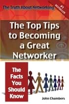 The Truth About Networking for Success: The Top Tips to Becoming a Great Networker, The Facts You Should Know ebook by John Chambers