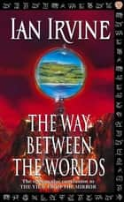 The Way Between The Worlds - The View From The Mirror, Volume Four (A Three Worlds Novel) ebook by Ian Irvine