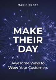 Make Their Day: Awesome Ways To Wow Your Customers ebook by Marie Cross