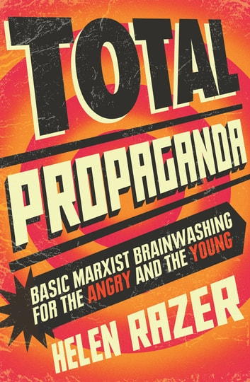 Total Propaganda - Basic Marxist Brainwashing for the Angry and the Young ebook by Helen Razer