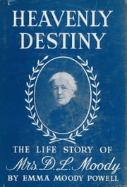 Heavenly Destiny - The Life Story of Mrs. D. L. Moody ebook by Emma Moody Powell