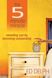 The 5 Minute Miracle: standing out by becoming outstanding ebook by Ed Delph