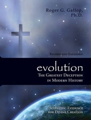 evolution - The Greatest Deception in Modern History - Scientific Evidence for Divine Creation ebook by Roger G. Gallop,Ph.D.