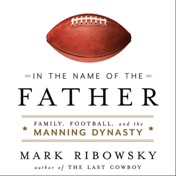In the Name of the Father - Family, Football, and the Manning Dynasty audiobook by Mark Ribowsky