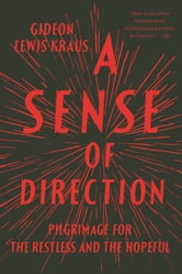 A Sense of Direction - Pilgrimage for the Restless and the Hopeful ebook by Gideon Lewis-Kraus