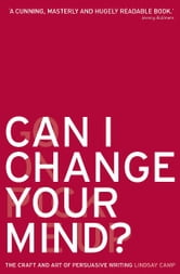 Can I Change Your Mind? - The Craft and Art of Persuasive Writing ebook by Lindsay Camp