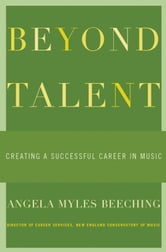 Beyond Talent : Creating a Successful Career in Music ebook by Angela Myles Beeching
