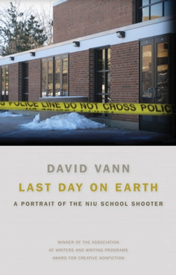 Last Day on Earth - A Portrait of the NIU School Shooter ebook by David Vann,Supriya Bhatnagar